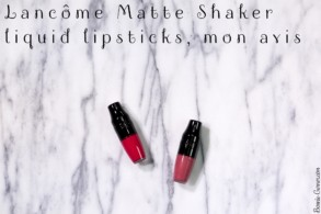 Lancôme Matte Shaker liquid lipsticks, mon avis