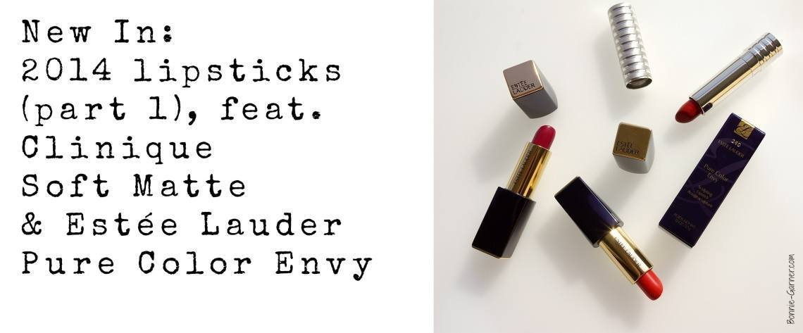 New In: 2014 lipsticks (part 1), feat. Clinique Soft Matte & Estée Lauder Pure Color Envy